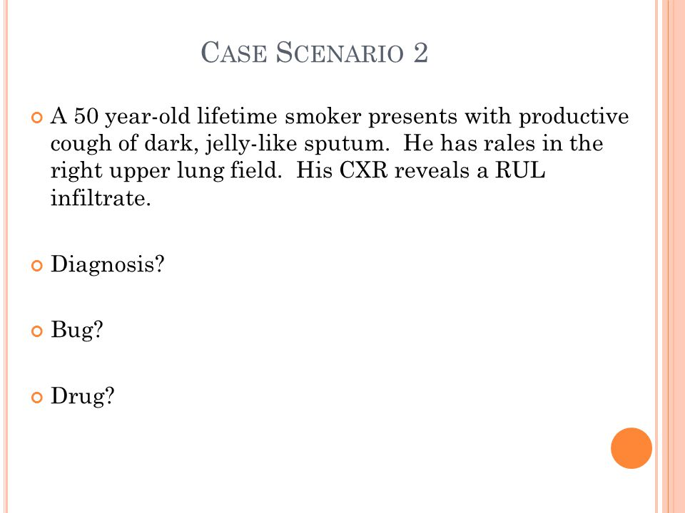 C ASE S CENARIO 2 A 50 year-old lifetime smoker presents with productive cough of dark, jelly-like sputum.