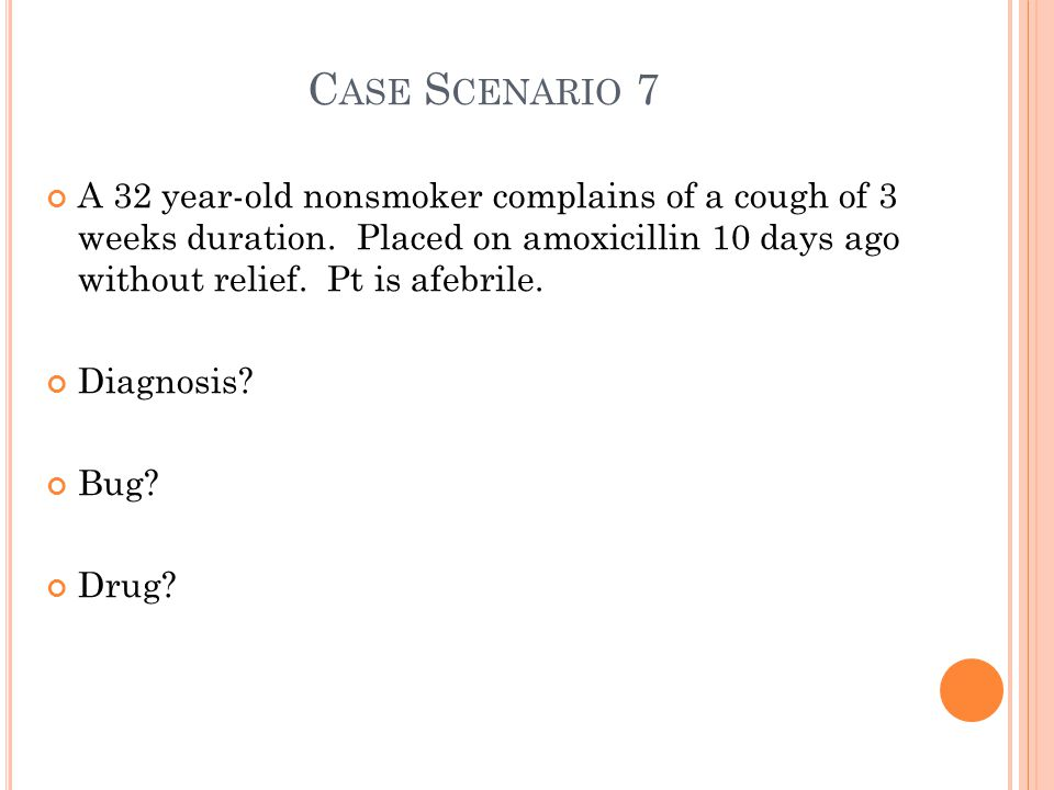 C ASE S CENARIO 7 A 32 year-old nonsmoker complains of a cough of 3 weeks duration.