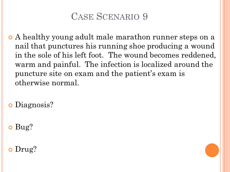 C ASE S CENARIO 9 A healthy young adult male marathon runner steps on a nail that punctures his running shoe producing a wound in the sole of his left foot.