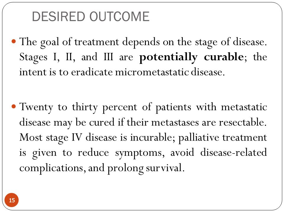 DESIRED OUTCOME The goal of treatment depends on the stage of disease. Stages I, II, and III are potentially curable; the intent is to eradicate micro