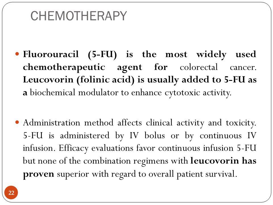 CHEMOTHERAPY Fluorouracil (5-FU) is the most widely used chemotherapeutic agent for colorectal cancer. Leucovorin (folinic acid) is usually added to 5