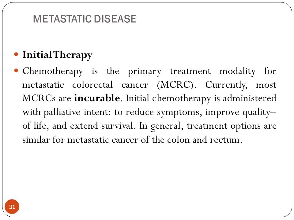 METASTATIC DISEASE Initial Therapy Chemotherapy is the primary treatment modality for metastatic colorectal cancer (MCRC). Currently, most MCRCs are i