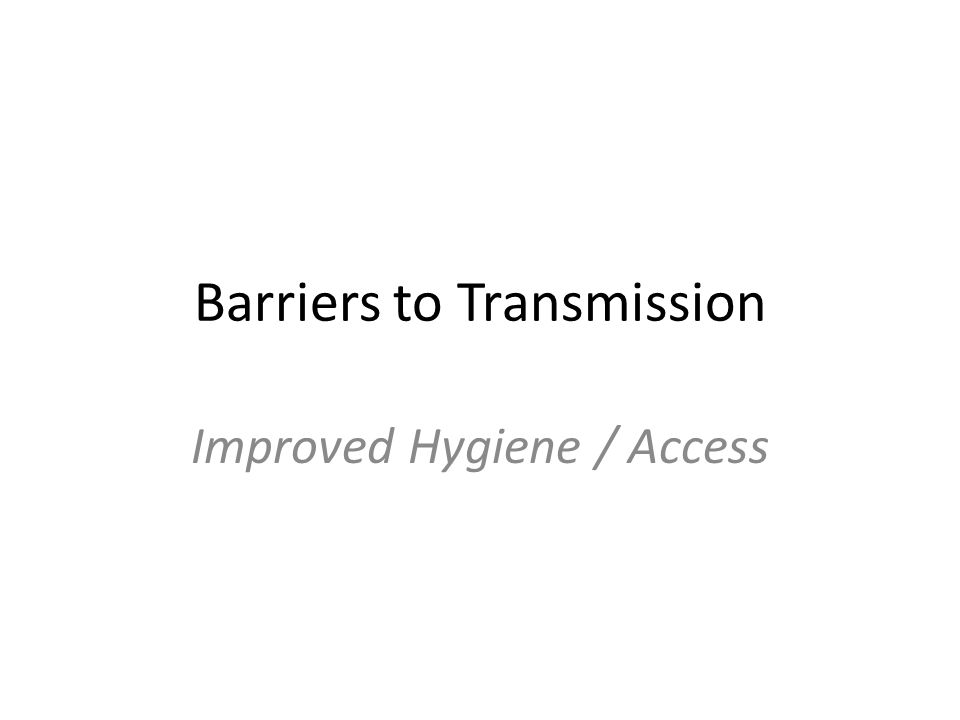 Barriers to Transmission Improved Hygiene / Access