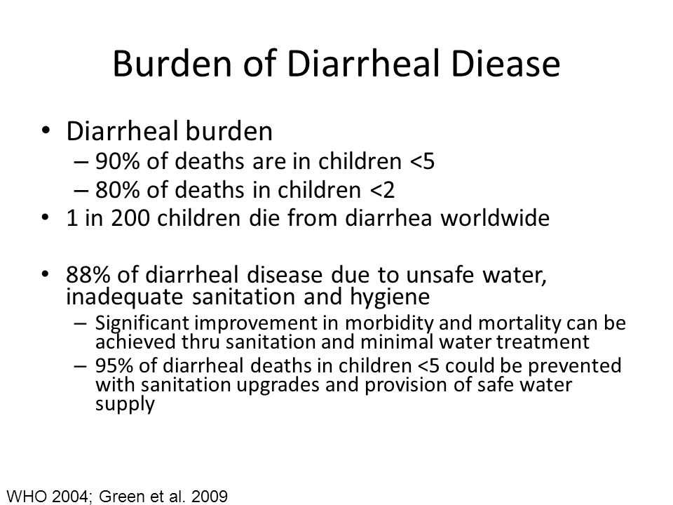 Burden of Diarrheal Diease Diarrheal burden – 90% of deaths are in children <5 – 80% of deaths in children <2 1 in 200 children die from diarrhea worldwide 88% of diarrheal disease due to unsafe water, inadequate sanitation and hygiene – Significant improvement in morbidity and mortality can be achieved thru sanitation and minimal water treatment – 95% of diarrheal deaths in children <5 could be prevented with sanitation upgrades and provision of safe water supply WHO 2004; Green et al.