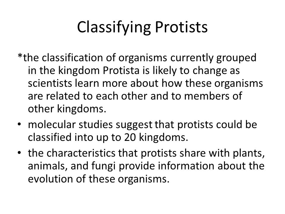 Classifying Protists *the classification of organisms currently grouped in the kingdom Protista is likely to change as scientists learn more about how these organisms are related to each other and to members of other kingdoms.