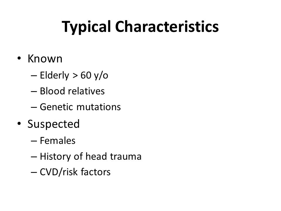 Typical Characteristics Known – Elderly > 60 y/o – Blood relatives – Genetic mutations Suspected – Females – History of head trauma – CVD/risk factors