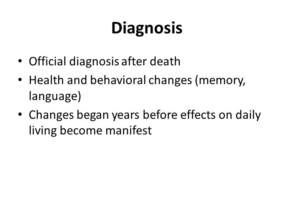 Diagnosis Official diagnosis after death Health and behavioral changes (memory, language) Changes began years before effects on daily living become manifest