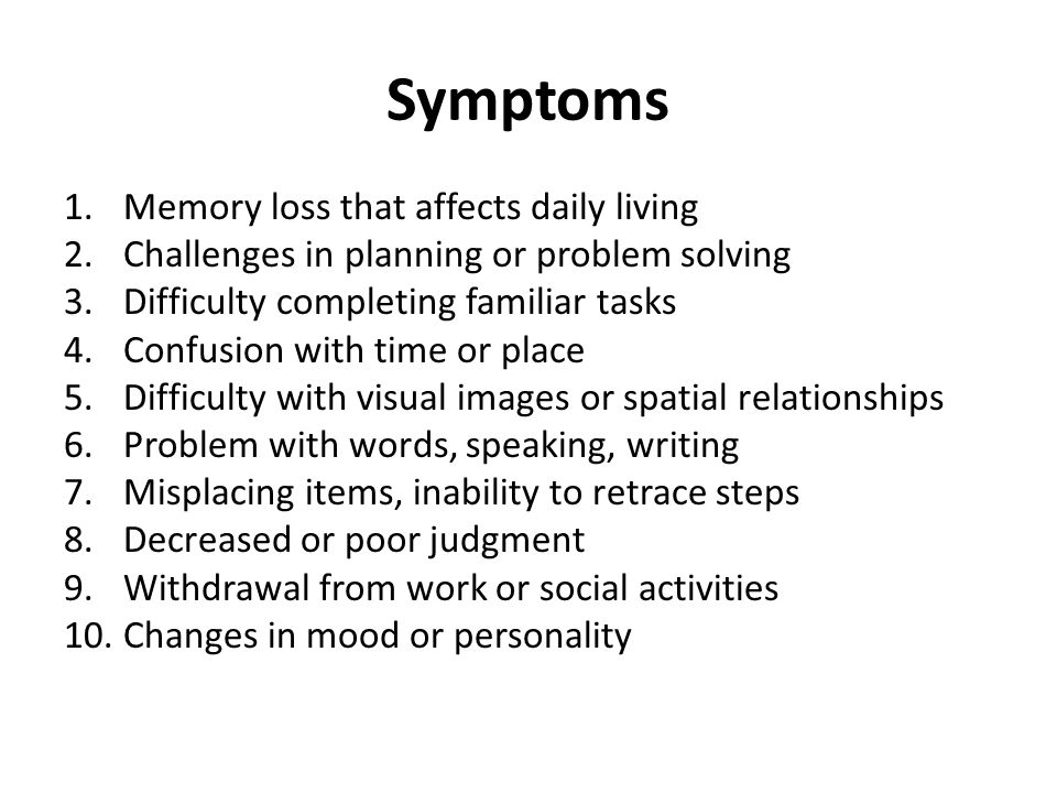 Symptoms 1.Memory loss that affects daily living 2.Challenges in planning or problem solving 3.Difficulty completing familiar tasks 4.Confusion with time or place 5.Difficulty with visual images or spatial relationships 6.Problem with words, speaking, writing 7.Misplacing items, inability to retrace steps 8.Decreased or poor judgment 9.Withdrawal from work or social activities 10.Changes in mood or personality