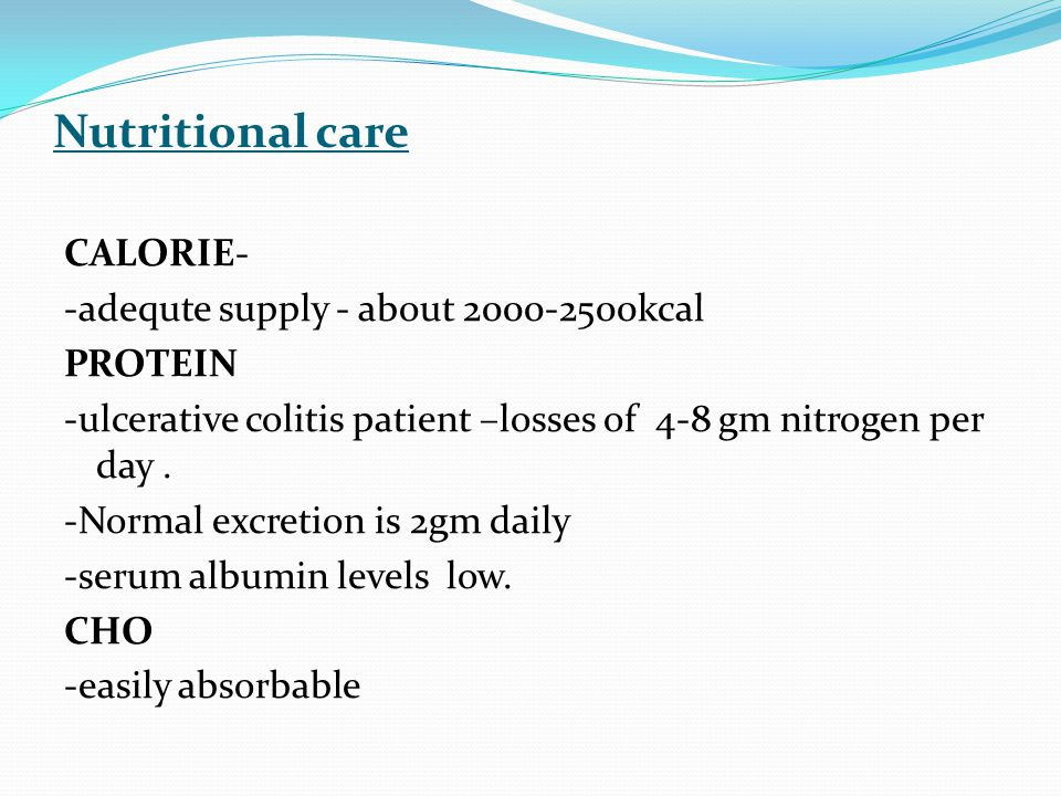 Nutritional care CALORIE- -adequte supply - about 2000-2500kcal PROTEIN -ulcerative colitis patient –losses of 4-8 gm nitrogen per day.
