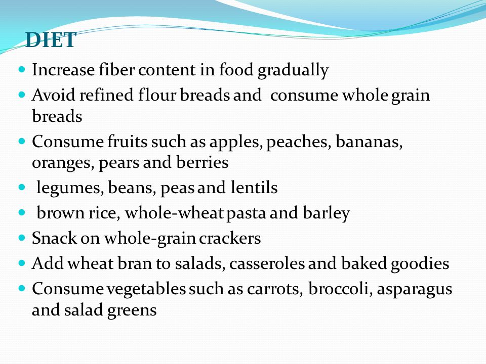 DIET Increase fiber content in food gradually Avoid refined flour breads and consume whole grain breads Consume fruits such as apples, peaches, bananas, oranges, pears and berries legumes, beans, peas and lentils brown rice, whole-wheat pasta and barley Snack on whole-grain crackers Add wheat bran to salads, casseroles and baked goodies Consume vegetables such as carrots, broccoli, asparagus and salad greens