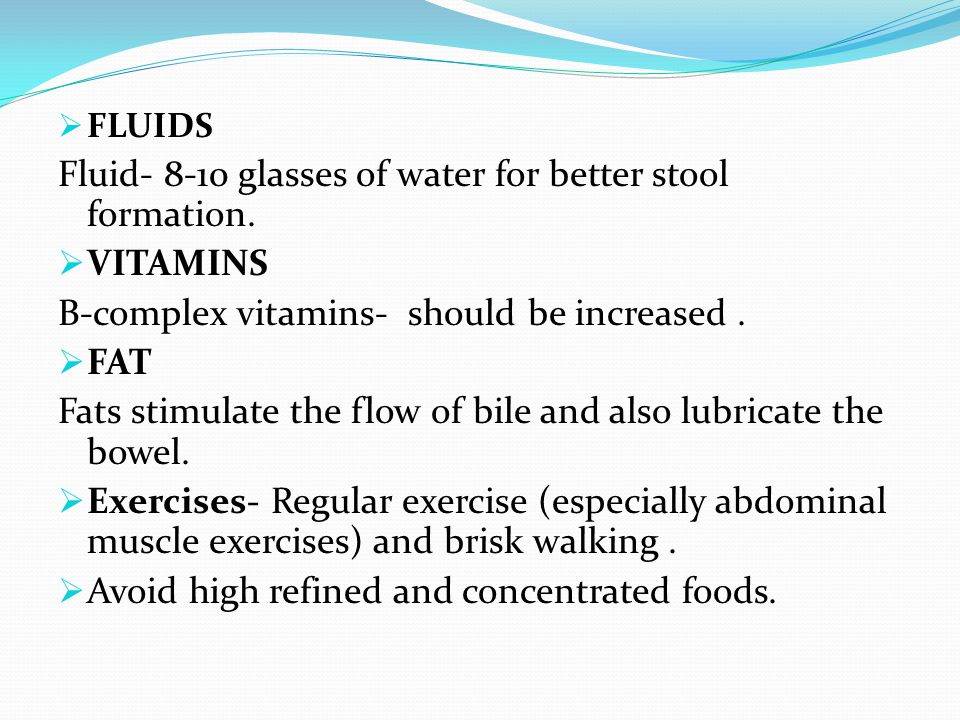  FLUIDS Fluid- 8-10 glasses of water for better stool formation.  VITAMINS B-complex vitamins- should be increased.  FAT Fats stimulate the flow of