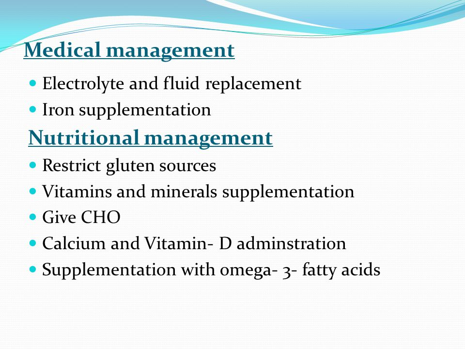 Medical management Electrolyte and fluid replacement Iron supplementation Nutritional management Restrict gluten sources Vitamins and minerals supplementation Give CHO Calcium and Vitamin- D adminstration Supplementation with omega- 3- fatty acids