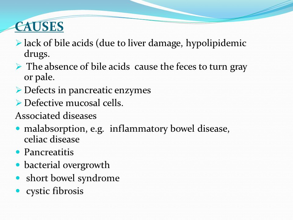 CAUSES  lack of bile acids (due to liver damage, hypolipidemic drugs.  The absence of bile acids cause the feces to turn gray or pale.  Defects in