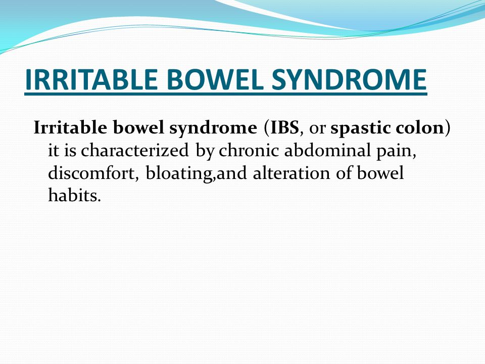 IRRITABLE BOWEL SYNDROME Irritable bowel syndrome (IBS, or spastic colon) it is characterized by chronic abdominal pain, discomfort, bloating,and alte