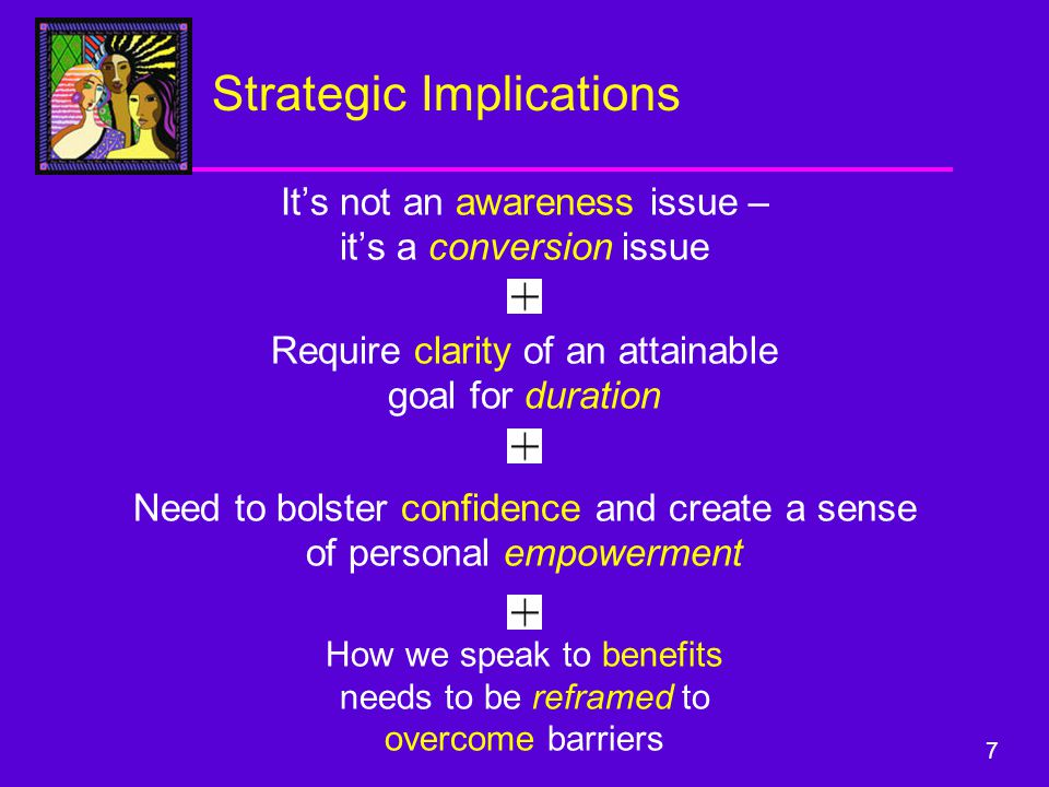 7 It's not an awareness issue – it's a conversion issue Strategic Implications How we speak to benefits needs to be reframed to overcome barriers Need to bolster confidence and create a sense of personal empowerment Require clarity of an attainable goal for duration