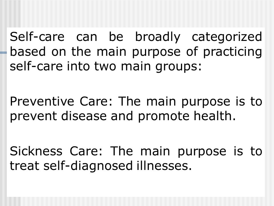Self-care can be broadly categorized based on the main purpose of practicing self-care into two main groups: Preventive Care: The main purpose is to prevent disease and promote health.