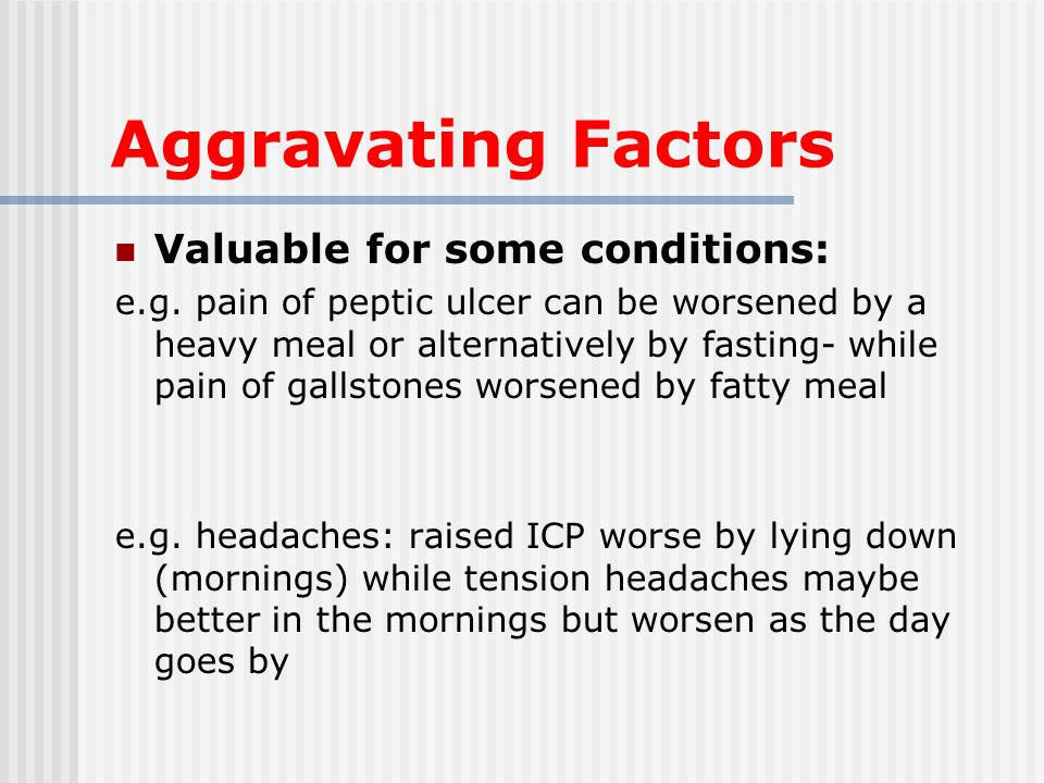 Aggravating Factors Valuable for some conditions: e.g.