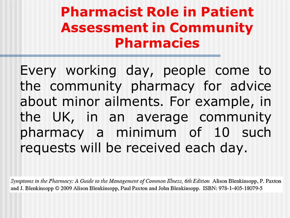 Pharmacist Role in Patient Assessment in Community Pharmacies Every working day, people come to the community pharmacy for advice about minor ailments.