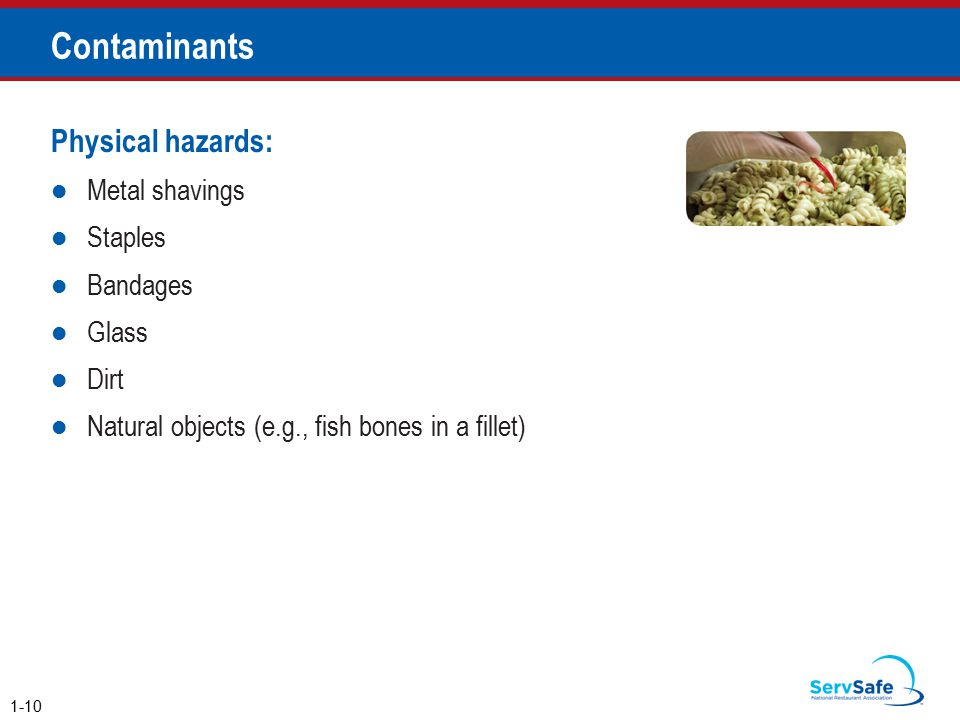 Contaminants Physical hazards: Metal shavings Staples Bandages Glass Dirt Natural objects (e.g., fish bones in a fillet) 1-10