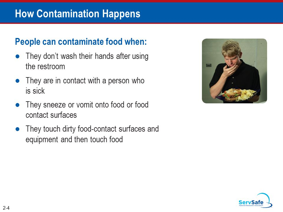 How Contamination Happens People can contaminate food when: They don't wash their hands after using the restroom They are in contact with a person who is sick They sneeze or vomit onto food or food contact surfaces They touch dirty food-contact surfaces and equipment and then touch food 2-4