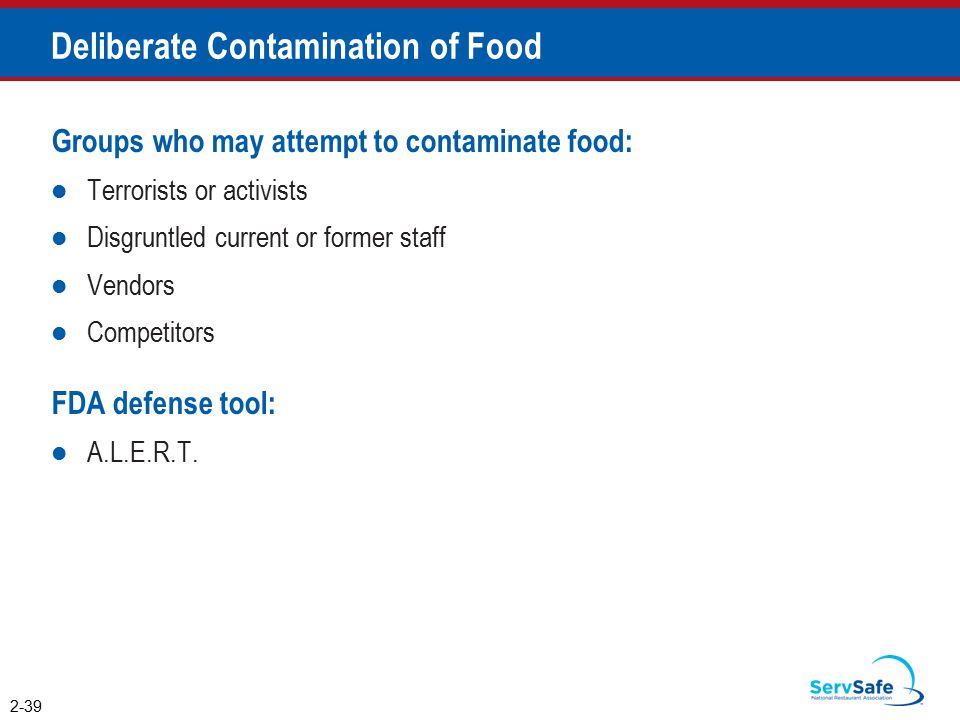 Deliberate Contamination of Food Groups who may attempt to contaminate food: Terrorists or activists Disgruntled current or former staff Vendors Competitors FDA defense tool: A.L.E.R.T.