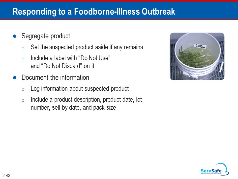 Responding to a Foodborne-Illness Outbreak Segregate product o Set the suspected product aside if any remains o Include a label with Do Not Use and Do Not Discard on it Document the information o Log information about suspected product o Include a product description, product date, lot number, sell-by date, and pack size 2-43