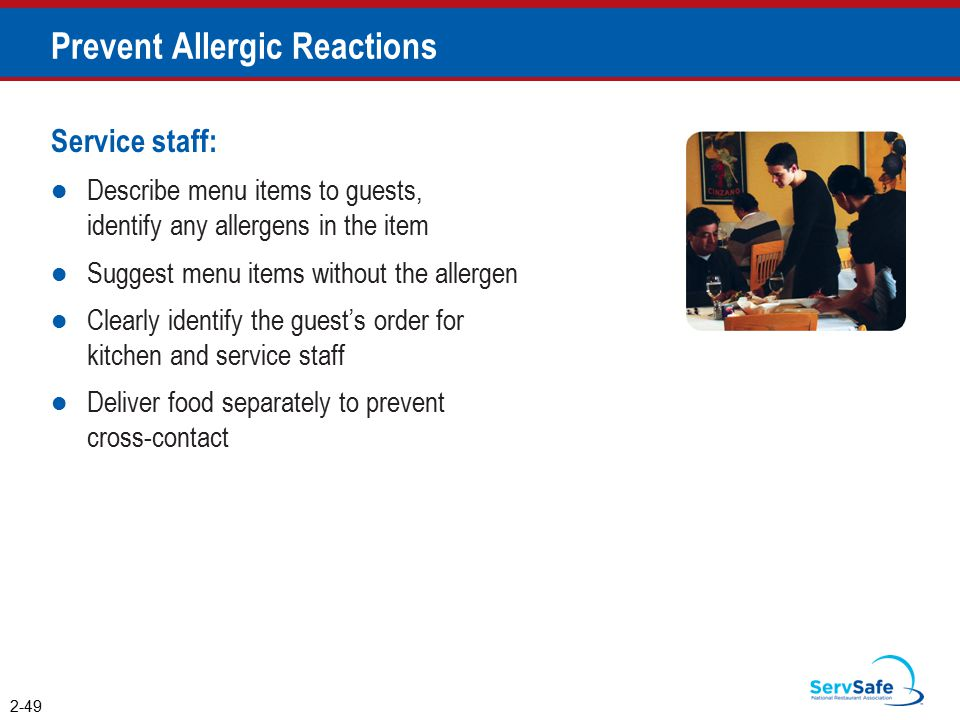 Prevent Allergic Reactions Service staff: Describe menu items to guests, identify any allergens in the item Suggest menu items without the allergen Clearly identify the guest's order for kitchen and service staff Deliver food separately to prevent cross-contact 2-49