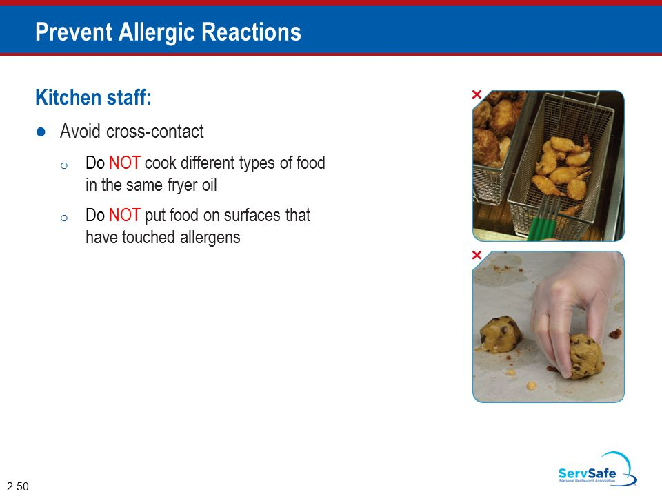 Prevent Allergic Reactions Kitchen staff: Avoid cross-contact o Do NOT cook different types of food in the same fryer oil o Do NOT put food on surfaces that have touched allergens 2-50