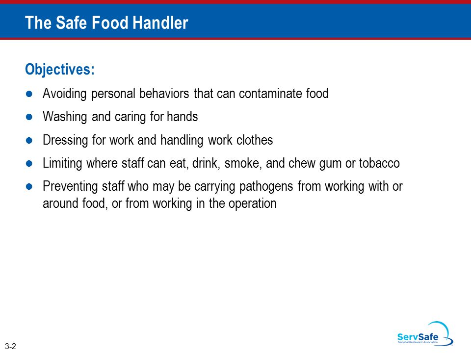 The Safe Food Handler Objectives: Avoiding personal behaviors that can contaminate food Washing and caring for hands Dressing for work and handling work clothes Limiting where staff can eat, drink, smoke, and chew gum or tobacco Preventing staff who may be carrying pathogens from working with or around food, or from working in the operation 3-2