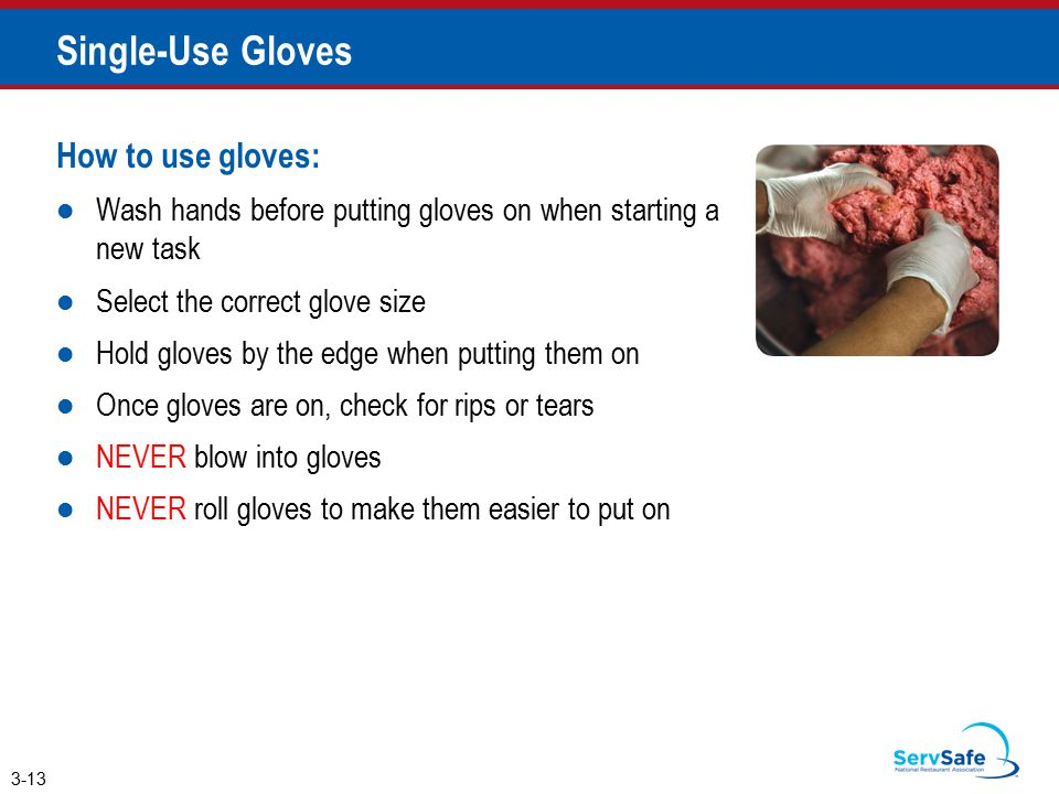 Single-Use Gloves How to use gloves: Wash hands before putting gloves on when starting a new task Select the correct glove size Hold gloves by the edge when putting them on Once gloves are on, check for rips or tears NEVER blow into gloves NEVER roll gloves to make them easier to put on 3-13