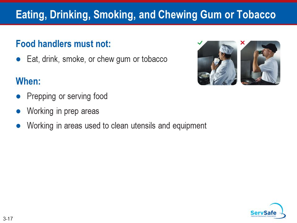 Food handlers must not: Eat, drink, smoke, or chew gum or tobacco When: Prepping or serving food Working in prep areas Working in areas used to clean utensils and equipment Eating, Drinking, Smoking, and Chewing Gum or Tobacco 3-17