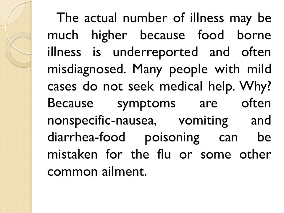 The actual number of illness may be much higher because food borne illness is underreported and often misdiagnosed.