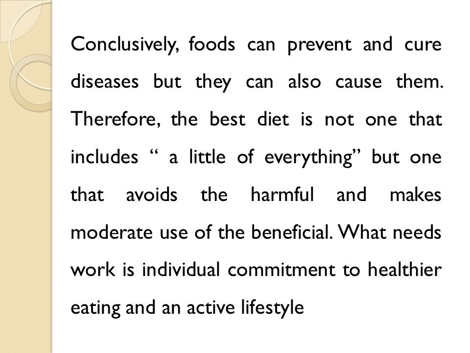 Conclusively, foods can prevent and cure diseases but they can also cause them.