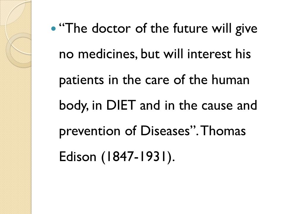 The doctor of the future will give no medicines, but will interest his patients in the care of the human body, in DIET and in the cause and prevention of Diseases .