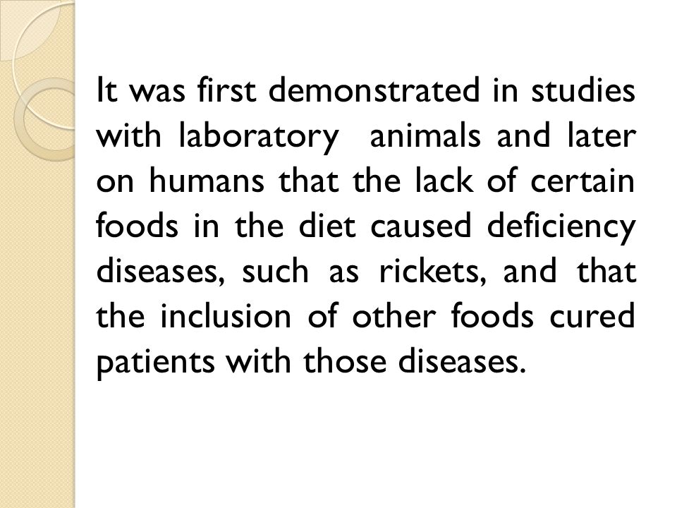It was first demonstrated in studies with laboratory animals and later on humans that the lack of certain foods in the diet caused deficiency diseases, such as rickets, and that the inclusion of other foods cured patients with those diseases.