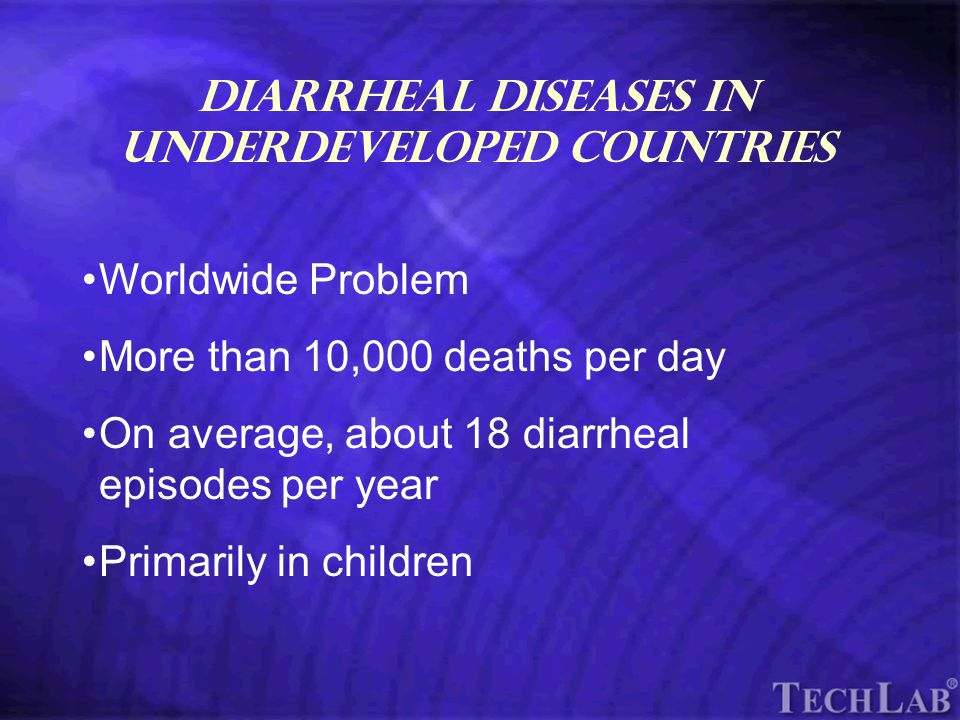 TechLab Diarrheal Diseases in Underdeveloped Countries Worldwide Problem More than 10,000 deaths per day On average, about 18 diarrheal episodes per year Primarily in children