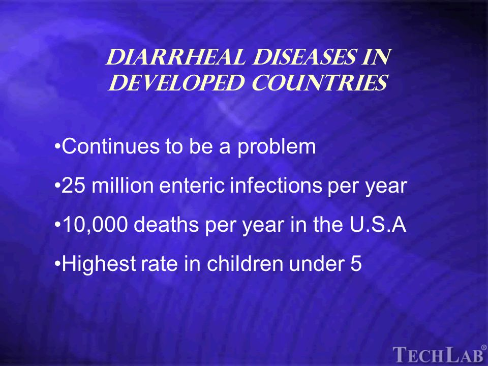 TechLab Diarrheal Diseases in Developed Countries Continues to be a problem 25 million enteric infections per year 10,000 deaths per year in the U.S.A Highest rate in children under 5