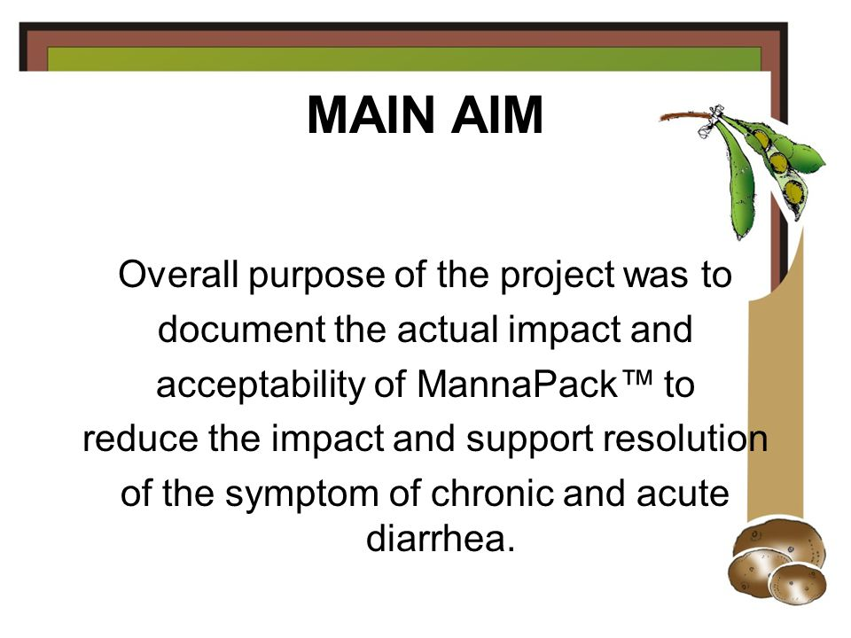MAIN AIM Overall purpose of the project was to document the actual impact and acceptability of MannaPack™ to reduce the impact and support resolution of the symptom of chronic and acute diarrhea.