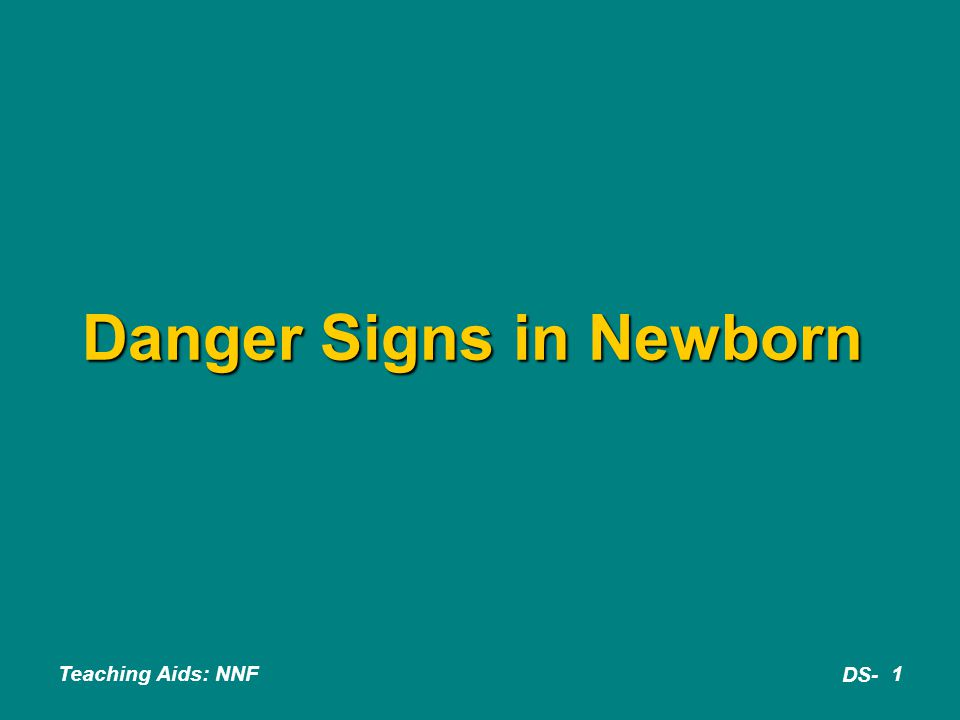 Teaching Aids: NNF DS- 22 Danger signs : Summary  Lethargy  Hypothermia  Respiratory distress  Cyanosis  Convulsion  Abd.