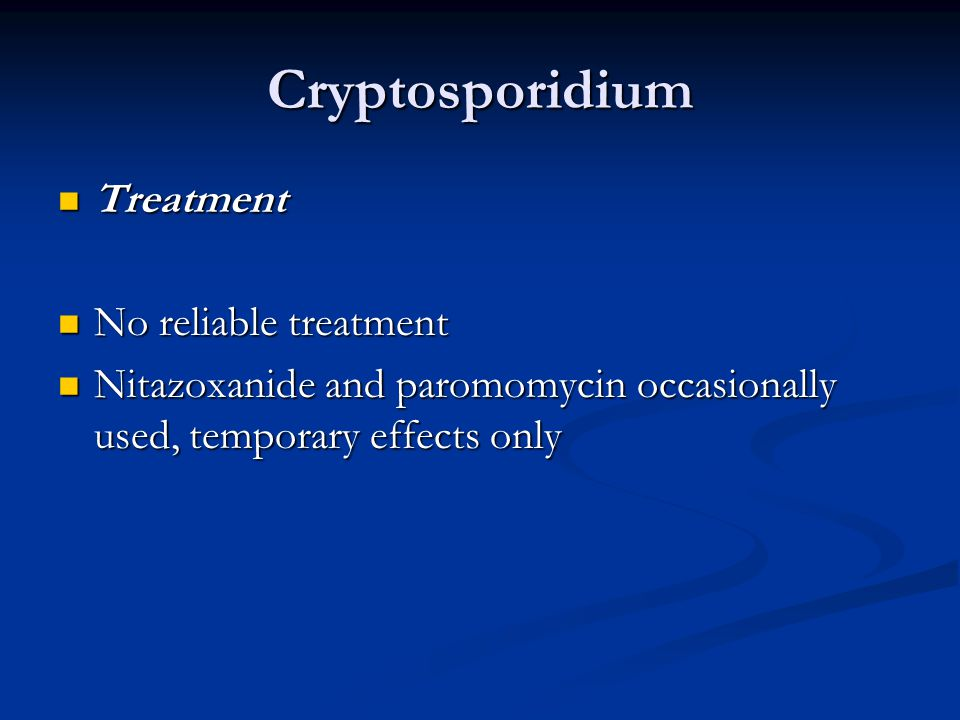 Cryptosporidium Treatment Treatment No reliable treatment No reliable treatment Nitazoxanide and paromomycin occasionally used, temporary effects only Nitazoxanide and paromomycin occasionally used, temporary effects only