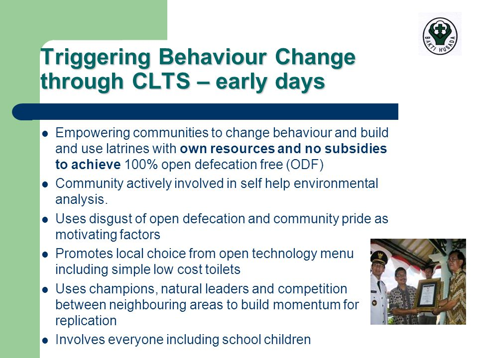 Triggering Behaviour Change through CLTS – early days Empowering communities to change behaviour and build and use latrines with own resources and no subsidies to achieve 100% open defecation free (ODF) Community actively involved in self help environmental analysis.