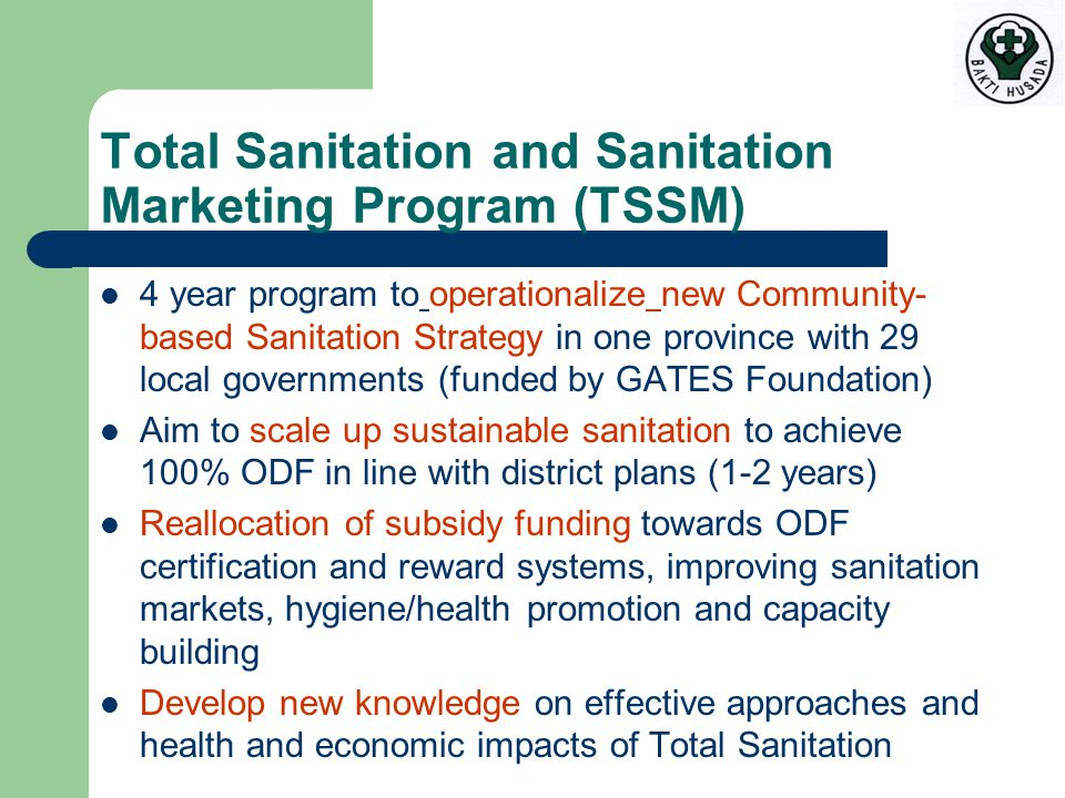 Total Sanitation and Sanitation Marketing Program (TSSM) 4 year program to operationalize new Community- based Sanitation Strategy in one province with 29 local governments (funded by GATES Foundation) Aim to scale up sustainable sanitation to achieve 100% ODF in line with district plans (1-2 years) Reallocation of subsidy funding towards ODF certification and reward systems, improving sanitation markets, hygiene/health promotion and capacity building Develop new knowledge on effective approaches and health and economic impacts of Total Sanitation