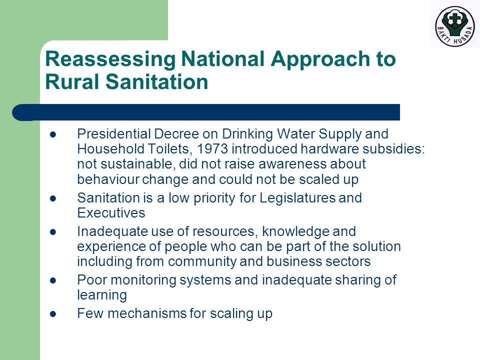 Reassessing National Approach to Rural Sanitation Presidential Decree on Drinking Water Supply and Household Toilets, 1973 introduced hardware subsidies: not sustainable, did not raise awareness about behaviour change and could not be scaled up Sanitation is a low priority for Legislatures and Executives Inadequate use of resources, knowledge and experience of people who can be part of the solution including from community and business sectors Poor monitoring systems and inadequate sharing of learning Few mechanisms for scaling up