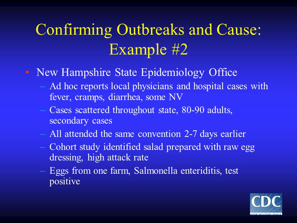 Confirming Outbreaks and Cause: Example #2 New Hampshire State Epidemiology Office –Ad hoc reports local physicians and hospital cases with fever, cramps, diarrhea, some NV –Cases scattered throughout state, 80-90 adults, secondary cases –All attended the same convention 2-7 days earlier –Cohort study identified salad prepared with raw egg dressing, high attack rate –Eggs from one farm, Salmonella enteriditis, test positive