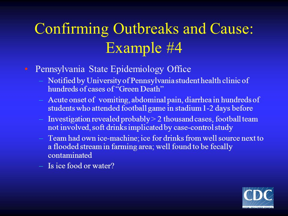 Confirming Outbreaks and Cause: Example #4 Pennsylvania State Epidemiology Office –Notified by University of Pennsylvania student health clinic of hundreds of cases of Green Death –Acute onset of vomiting, abdominal pain, diarrhea in hundreds of students who attended football game in stadium 1-2 days before –Investigation revealed probably > 2 thousand cases, football team not involved, soft drinks implicated by case-control study –Team had own ice-machine; ice for drinks from well source next to a flooded stream in farming area; well found to be fecally contaminated –Is ice food or water
