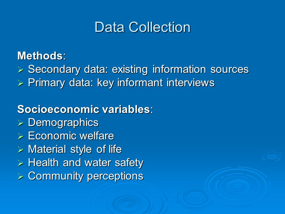 Data Collection Methods:  Secondary data: existing information sources  Primary data: key informant interviews Socioeconomic variables:  Demographics  Economic welfare  Material style of life  Health and water safety  Community perceptions