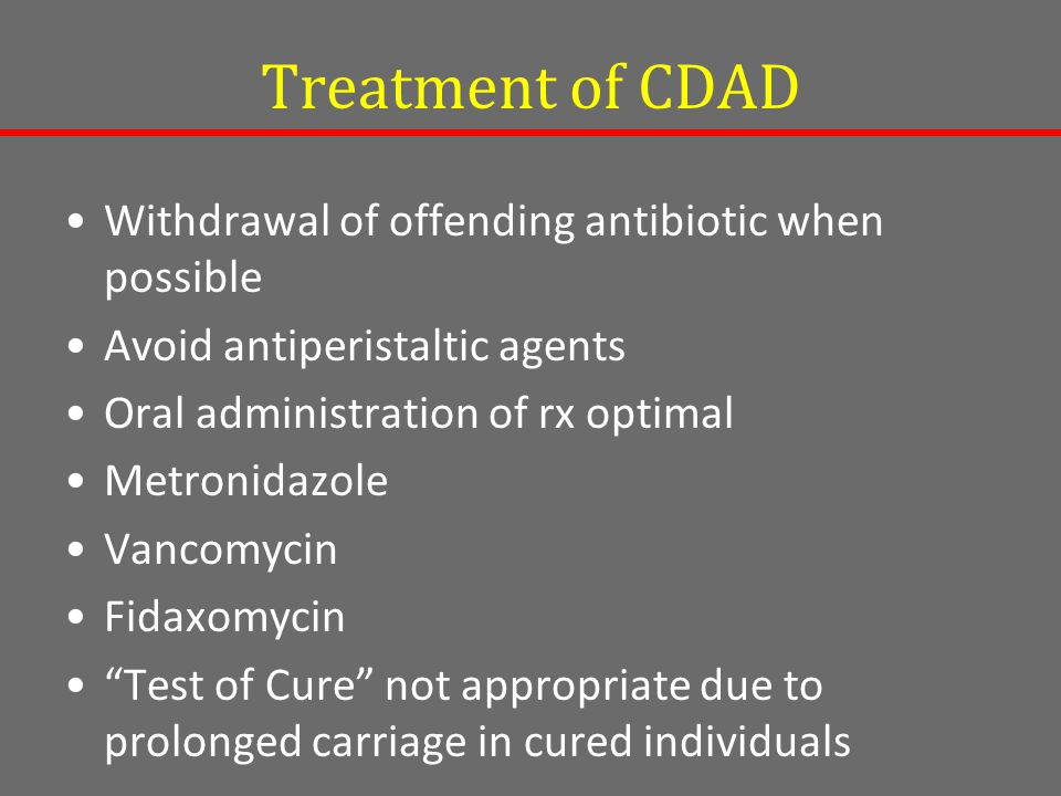 Treatment of CDAD Withdrawal of offending antibiotic when possible Avoid antiperistaltic agents Oral administration of rx optimal Metronidazole Vancomycin Fidaxomycin Test of Cure not appropriate due to prolonged carriage in cured individuals
