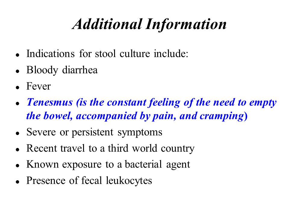 Additional Information Indications for stool culture include: Bloody diarrhea Fever Tenesmus (is the constant feeling of the need to empty the bowel, accompanied by pain, and cramping) Severe or persistent symptoms Recent travel to a third world country Known exposure to a bacterial agent Presence of fecal leukocytes