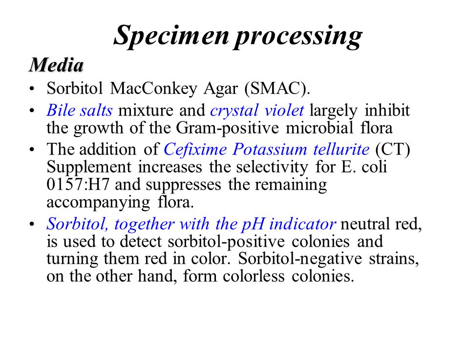 Media Sorbitol MacConkey Agar (SMAC). Bile salts mixture and crystal violet largely inhibit the growth of the Gram-positive microbial flora The additi