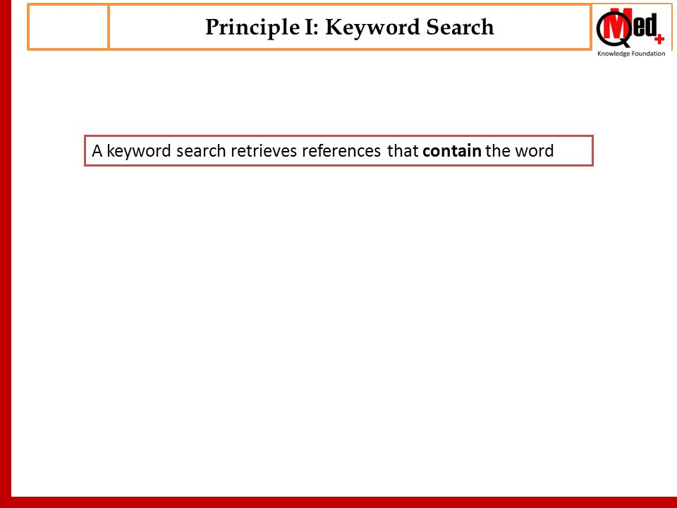 Principle I: Keyword Search A keyword search retrieves references that contain the word